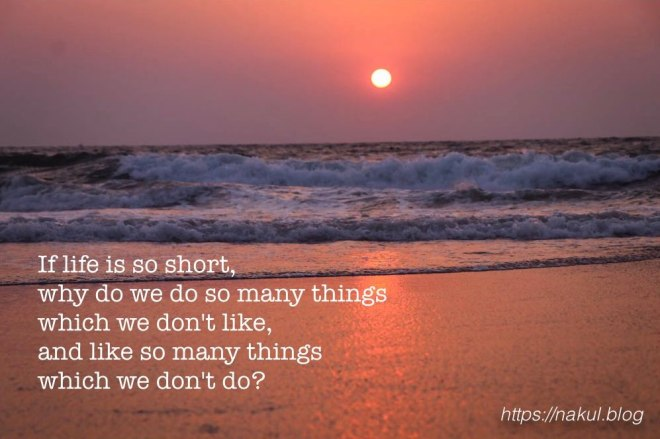 If life is so short, why do we do so many things which we don't like and like so many things which we don't do?